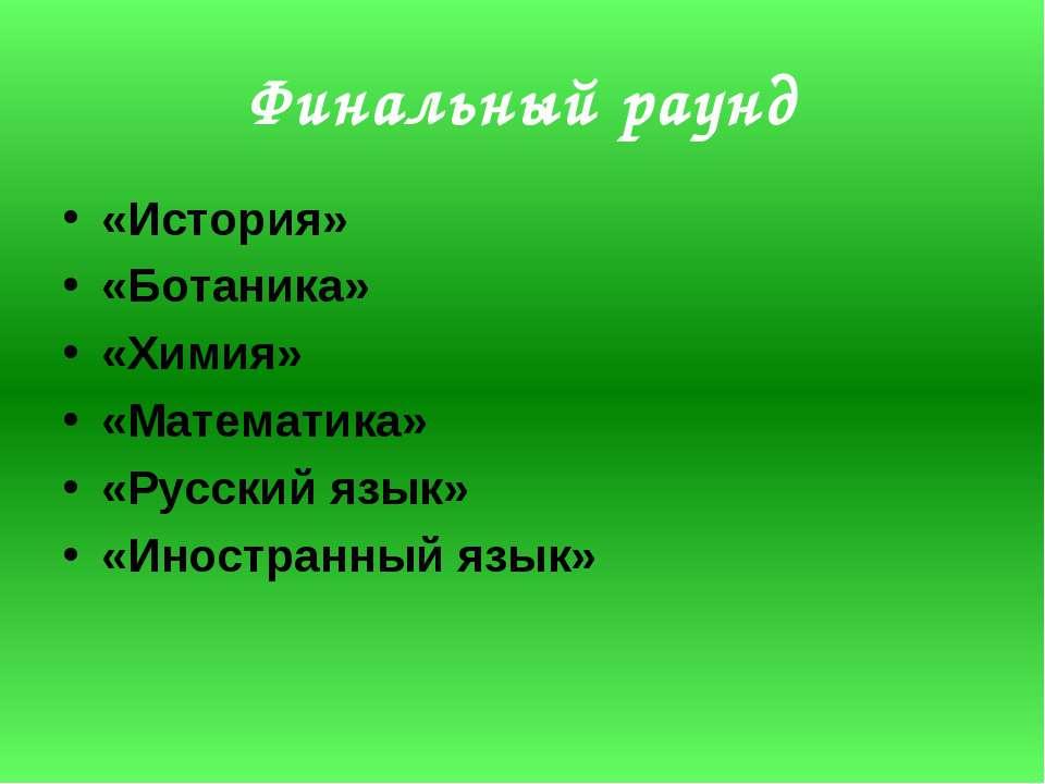 Финальный раунд «История» «Ботаника» «Химия» «Математика» «Русский язык» «Ино...