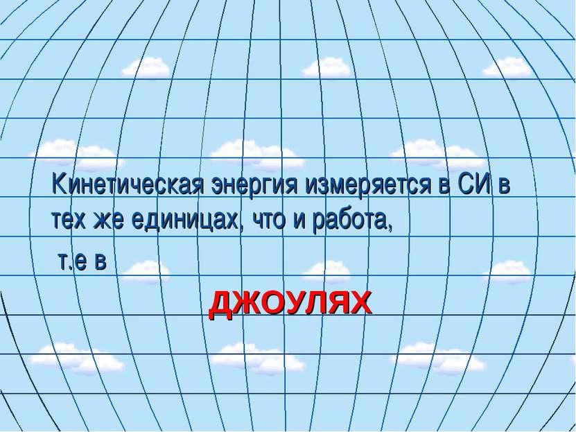 ДЖОУЛЯХ Кинетическая энергия измеряется в СИ в тех же единицах, что и работа,...