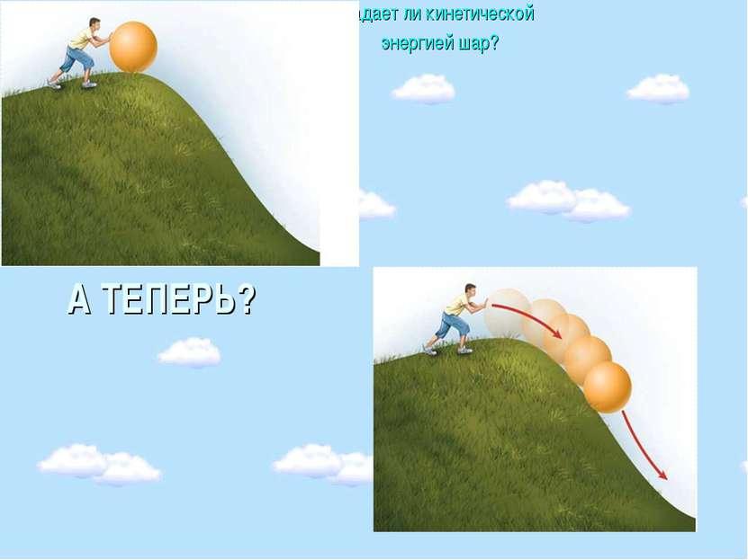 А ТЕПЕРЬ? Обладает ли кинетической энергией шар?