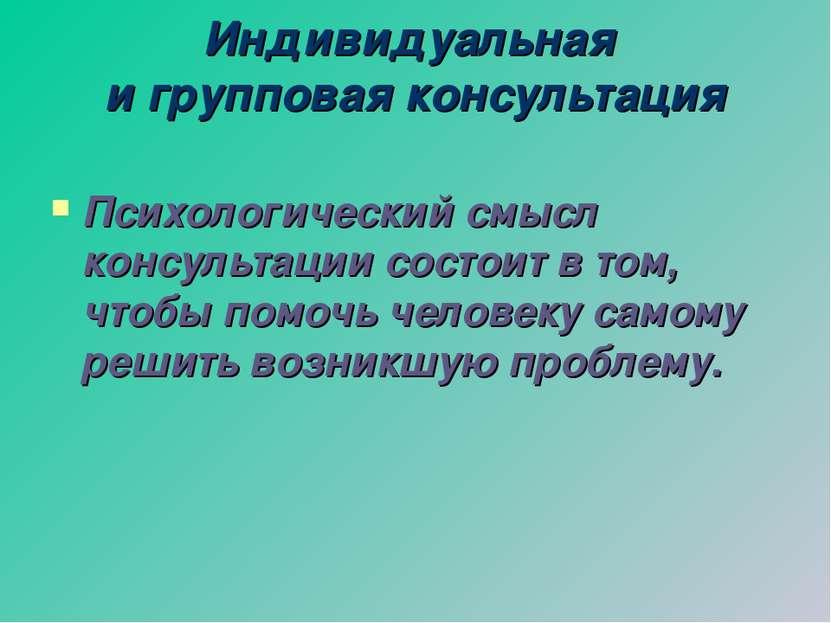 Индивидуальная и групповая консультация Психологический смысл консультации со...
