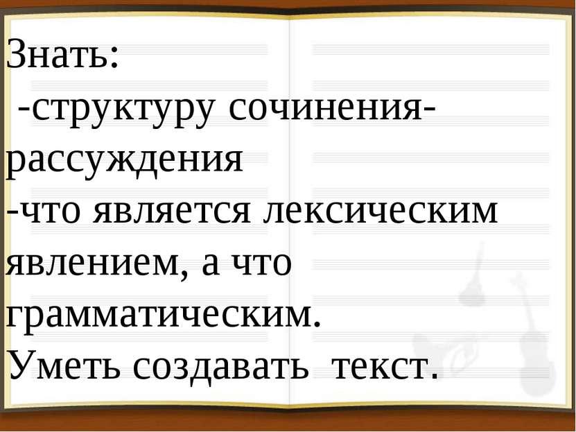 Знать: -структуру сочинения- рассуждения -что является лексическим явлением, ...