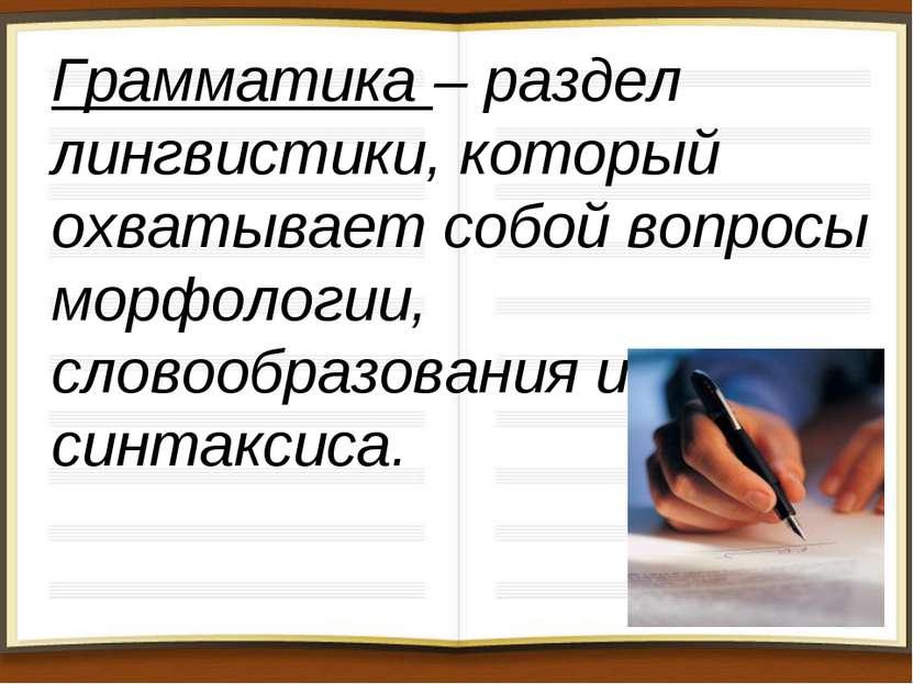 Грамматика – раздел лингвистики, который охватывает собой вопросы морфологии,...