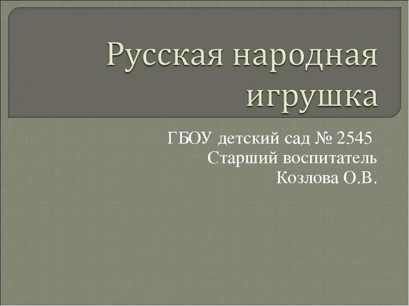 ГБОУ детский сад № 2545 Старший воспитатель Козлова О.В.