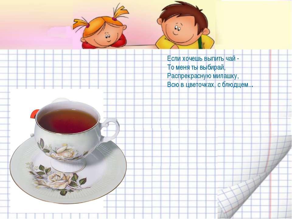 Если хочешь выпить чай - То меня ты выбирай, Распрекрасную милашку, Всю в цве...