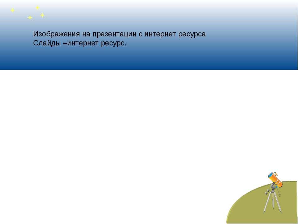 Изображения на презентации с интернет ресурса Слайды –интернет ресурс.