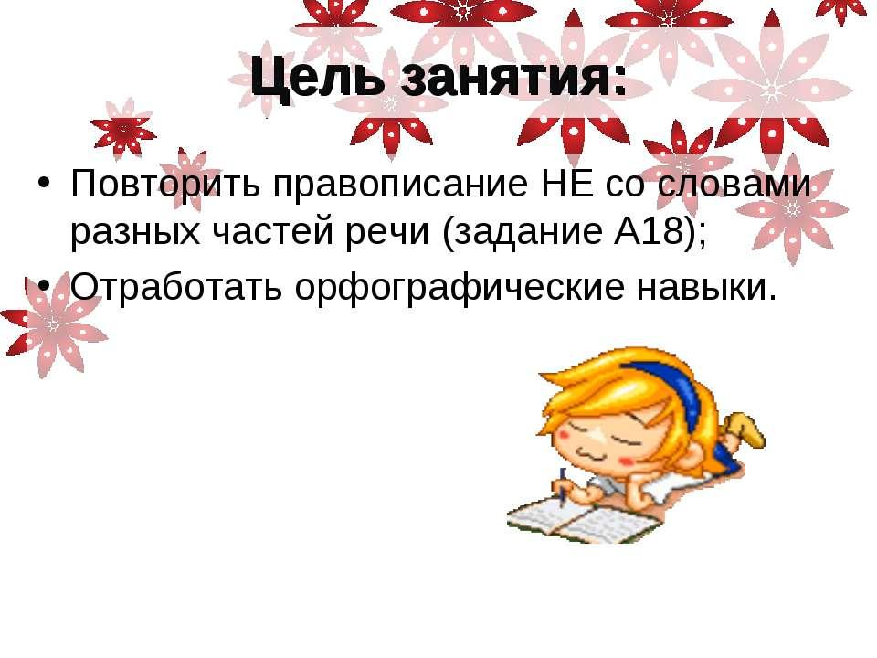 Цель занятия: Повторить правописание НЕ со словами разных частей речи (задани...