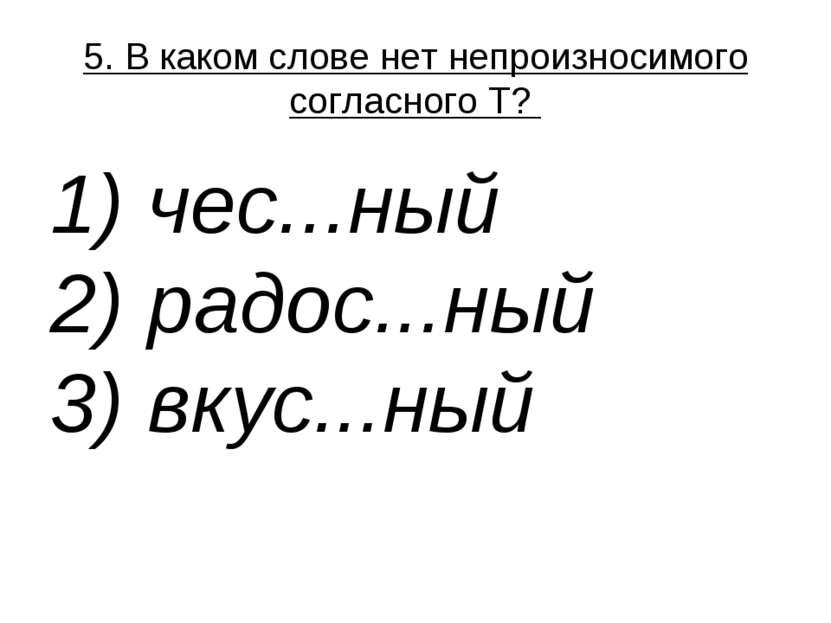 5. В каком слове нет непроизносимого согласного Т? 1) чес...ный 2) радос......