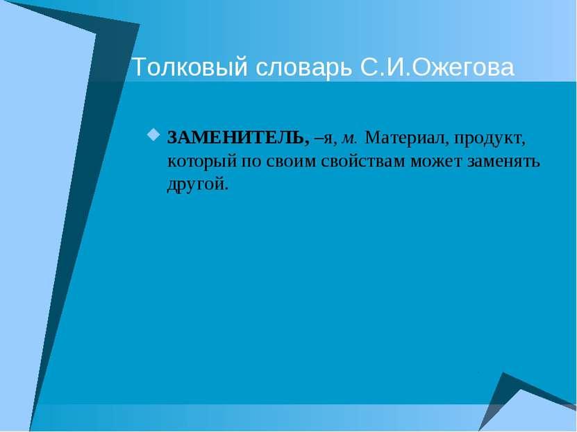 Толковый словарь С.И.Ожегова ЗАМЕНИТЕЛЬ, –я, м. Материал, продукт, который по...