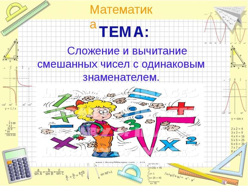 ТЕМА: Сложение и вычитание смешанных чисел с одинаковым знаменателем. Математика