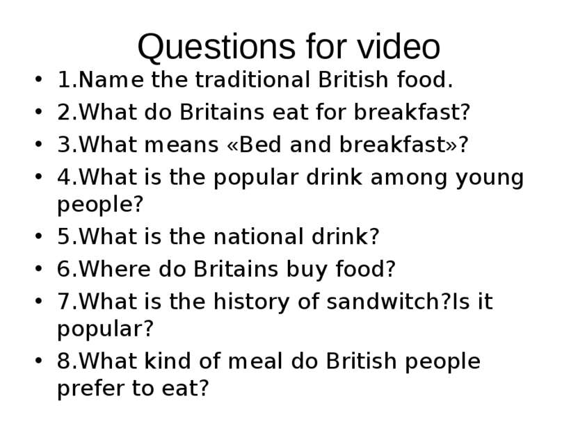Questions for video 1.Name the traditional British food. 2.What do Britains e...