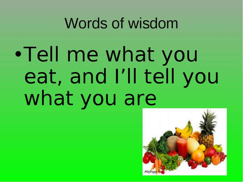 Words of wisdom Tell me what you eat, and I'll tell you what you are