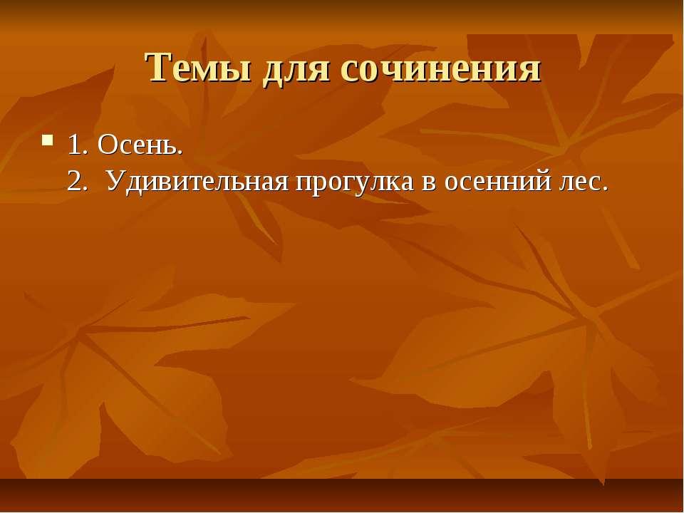 Темы для сочинения 1. Осень. 2. Удивительная прогулка в осенний лес.