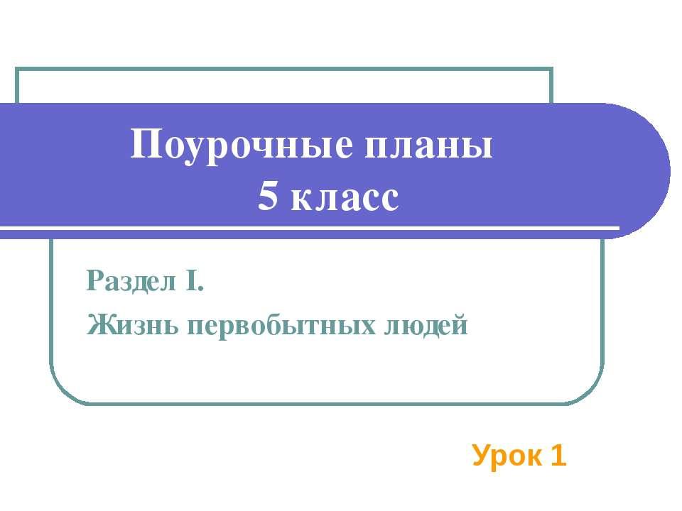 Поурочные планы 5 класс Раздел I. Жизнь первобытных людей Урок 1