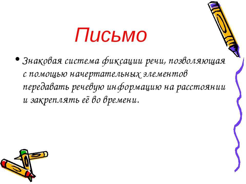 Письмо Знаковая система фиксации речи, позволяющая с помощью начертательных э...