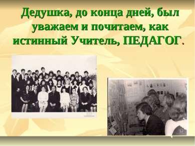 Дедушка, до конца дней, был уважаем и почитаем, как истинный Учитель, ПЕДАГОГ.