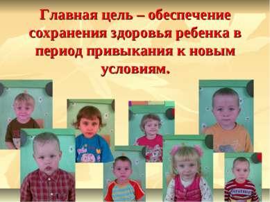 Главная цель – обеспечение сохранения здоровья ребенка в период привыкания к ...