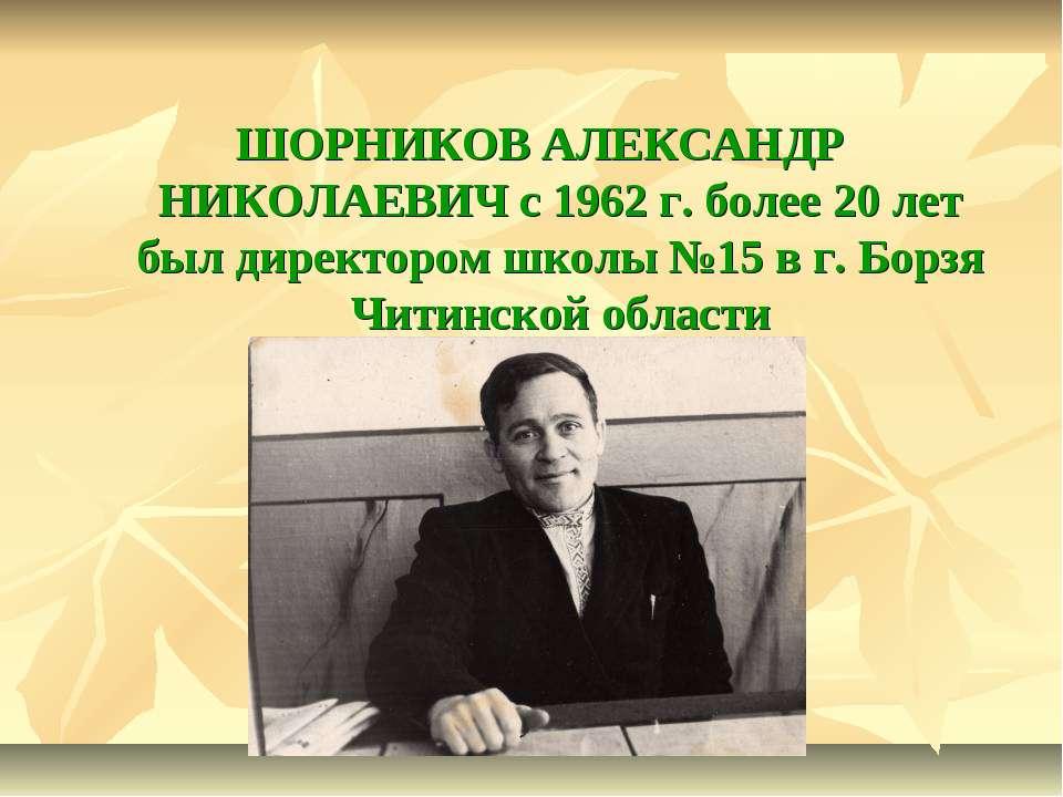 ШОРНИКОВ АЛЕКСАНДР НИКОЛАЕВИЧ с 1962 г. более 20 лет был директором школы №15...
