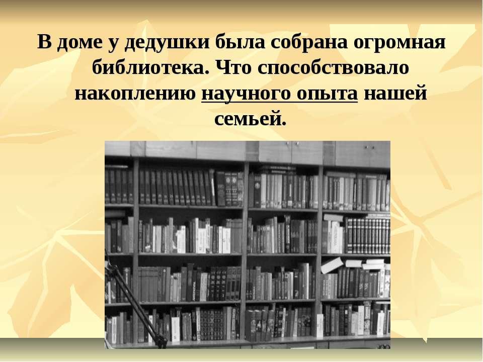 В доме у дедушки была собрана огромная библиотека. Что способствовало накопле...