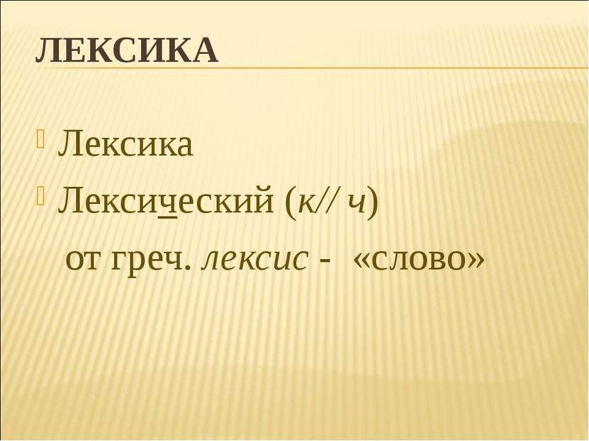 ЛЕКСИКА Лексика Лексический (к// ч) от греч. лексис - «слово»
