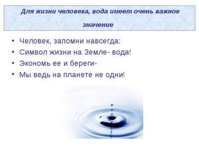 Для жизни человека, вода имеет очень важное значение Человек, запомни навсегд...
