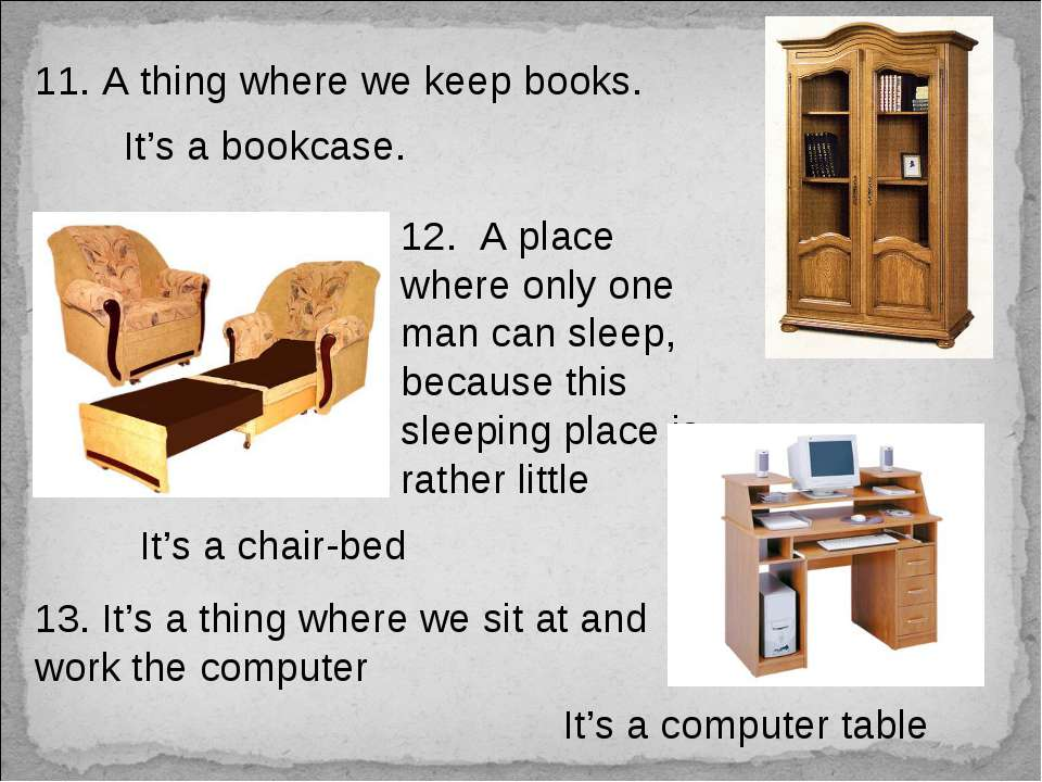 11. A thing where we keep books. It's a bookcase. 12. A place where only one ...