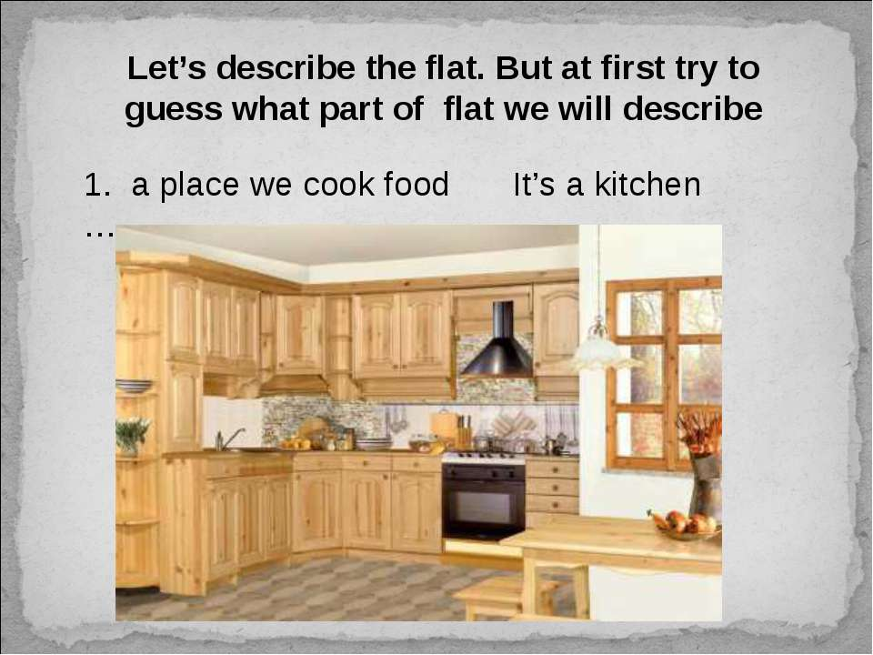 Let's describe the flat. But at first try to guess what part of flat we will ...