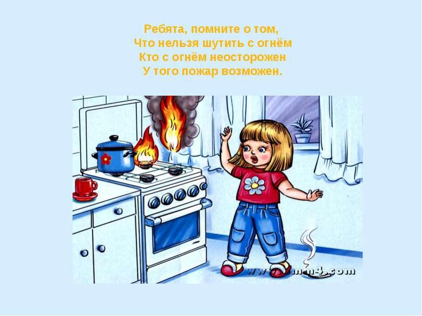 Ребята, помните о том, Что нельзя шутить с огнём Кто с огнём неосторожен У то...
