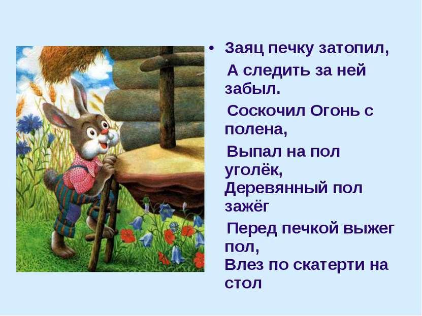Заяц печку затопил, А следить за ней забыл. Соскочил Огонь с полена, Выпал на...