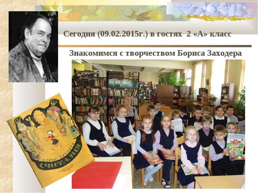.. Сегодня (09.02.2015г.) в гостях 2 «А» класс Знакомимся с творчеством Борис...