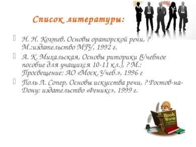 Список литературы: Н. Н. Кохтев, Основы ораторской речи, ? М.:издательство МГ...