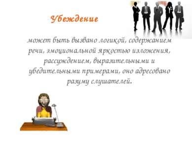 Убеждение может быть вызвано логикой, содержанием речи, эмоциональной яркость...