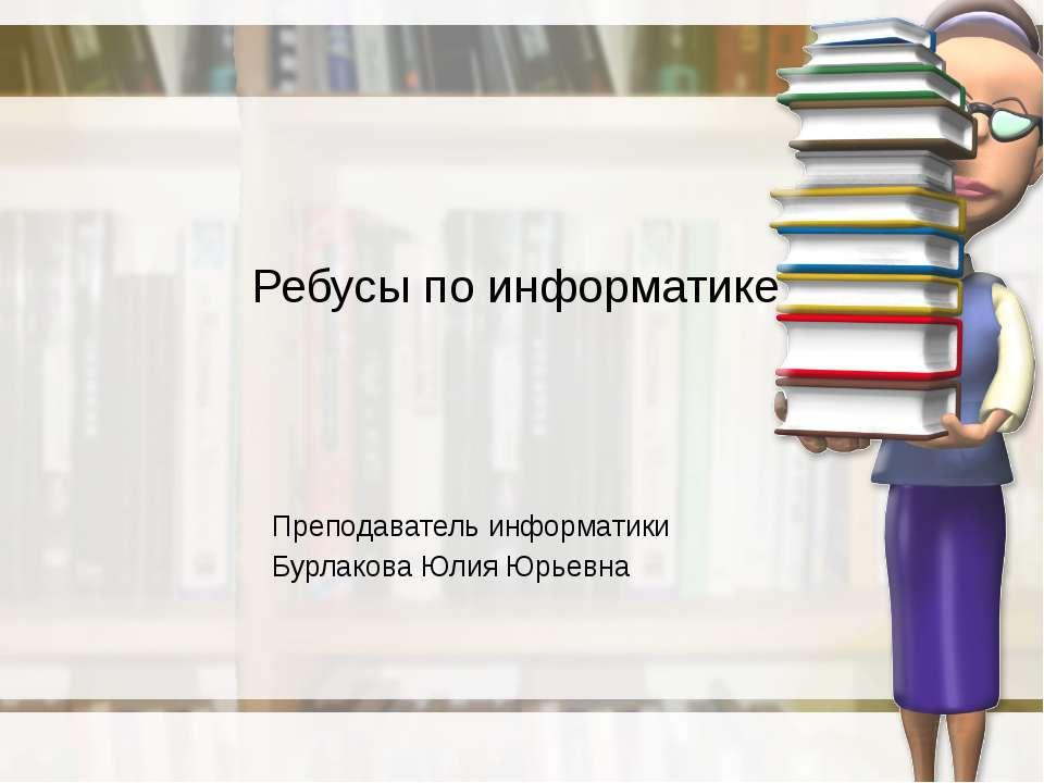 Ребусы по информатике Преподаватель информатики Бурлакова Юлия Юрьевна