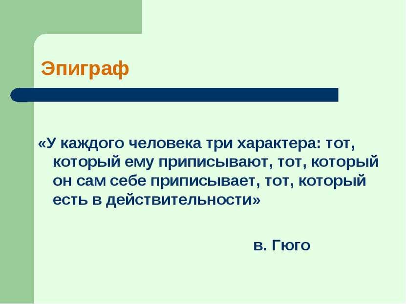 Эпиграф «У каждого человека три характера: тот, который ему приписывают, тот,...
