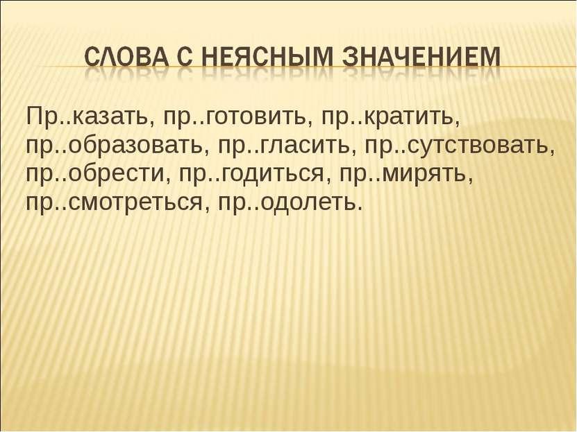Пр..казать, пр..готовить, пр..кратить, пр..образовать, пр..гласить, пр..сутст...