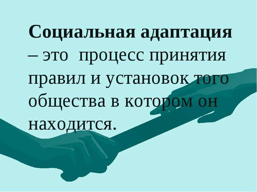 Социальная адаптация – это процесс принятия правил и установок того общества ...
