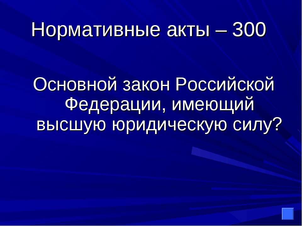 Нормативные акты – 300 Основной закон Российской Федерации, имеющий высшую юр...