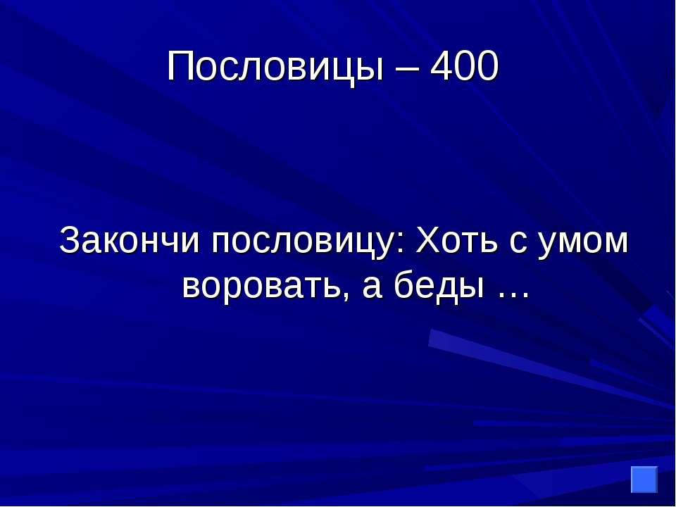 Пословицы – 400 Закончи пословицу: Хоть с умом воровать, а беды …