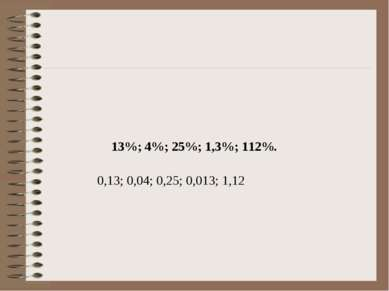 13%; 4%; 25%; 1,3%; 112%. 0,13; 0,04; 0,25; 0,013; 1,12