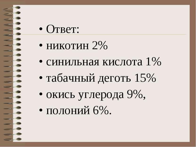 Ответ: никотин 2% синильная кислота 1% табачный деготь 15% окись углерода 9%,...