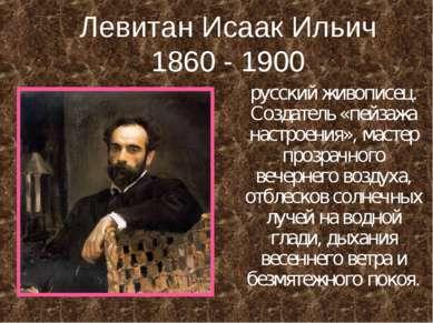 Левитан Исаак Ильич 1860 - 1900 русский живописец. Создатель «пейзажа настрое...