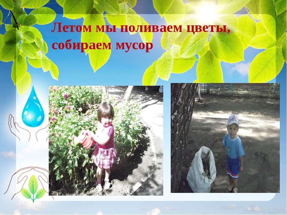 Летом мы поливаем цветы, собираем мусор