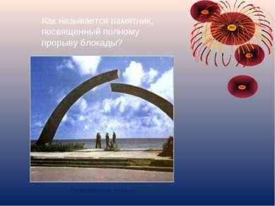 Как называется памятник, посвященный полному прорыву блокады? Разорванное кольцо