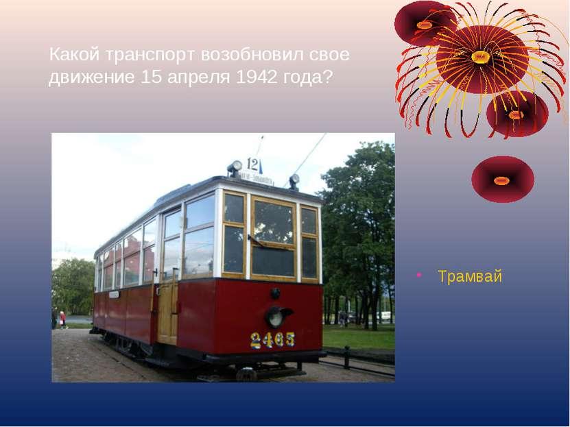 Какой транспорт возобновил свое движение 15 апреля 1942 года? Трамвай