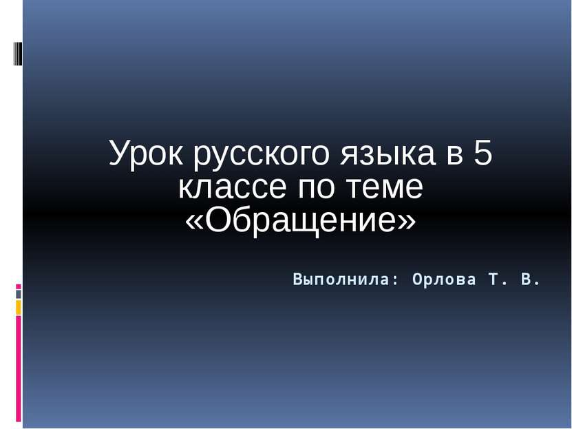 Выполнила: Орлова Т. В. Урок русского языка в 5 классе по теме «Обращение»