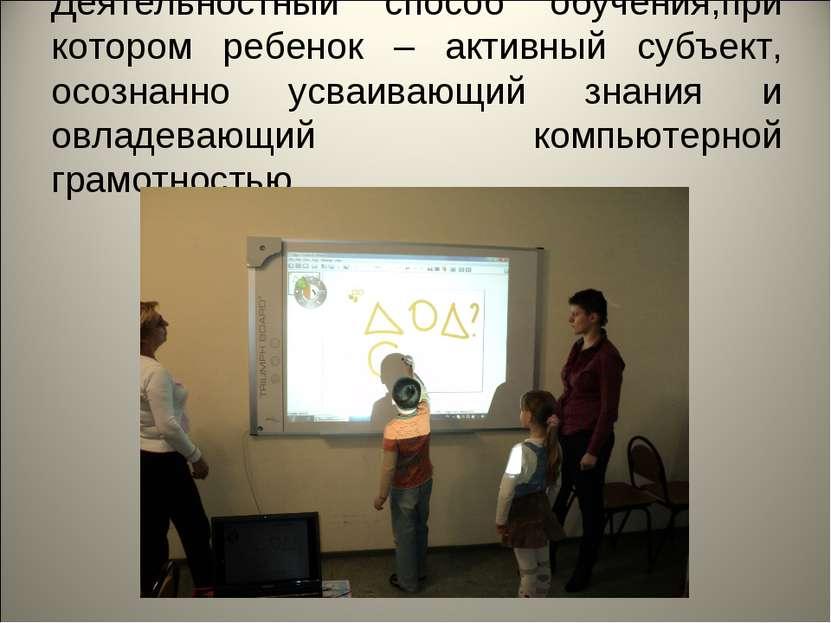 Деятельностный способ обучения,при котором ребенок – активный субъект, осозна...