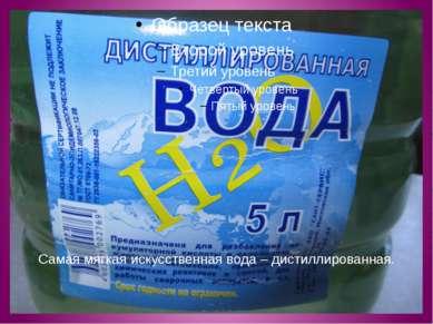 Самая мягкая искусственная вода – дистиллированная.