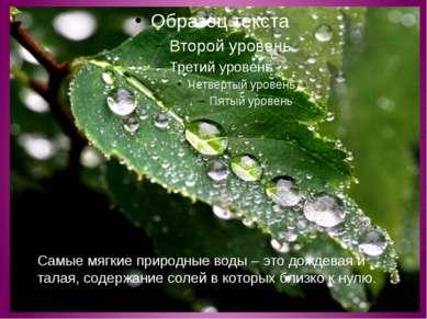 Самые мягкие природные воды – это дождевая и талая, содержание солей в которы...