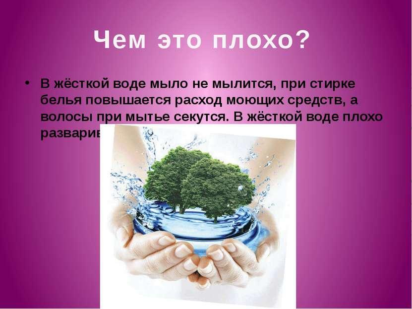 Чем это плохо? В жёсткой воде мыло не мылится, при стирке белья повышается ра...
