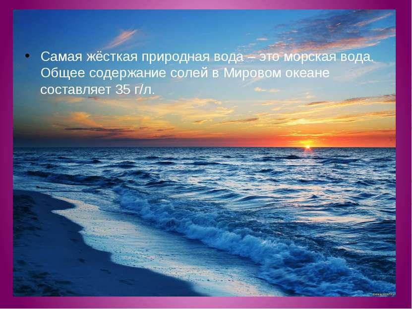 Самая жёсткая природная вода – это морская вода. Общее содержание солей в Мир...