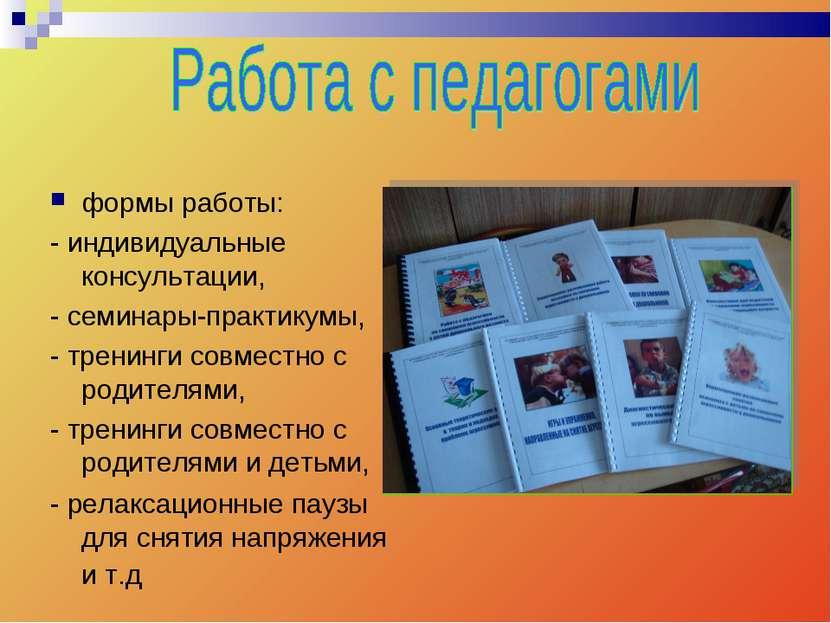 формы работы: - индивидуальные консультации, - семинары-практикумы, - тренинг...